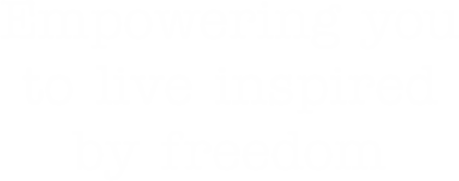 Empowering you to live inspired by freedom